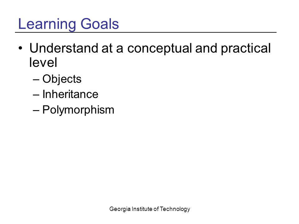 Georgia Institute of Technology Learning Goals Understand at a conceptual and practical level –Objects –Inheritance –Polymorphism
