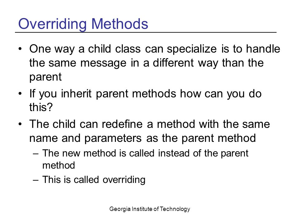 Georgia Institute of Technology Overriding Methods One way a child class can specialize is to handle the same message in a different way than the parent If you inherit parent methods how can you do this.