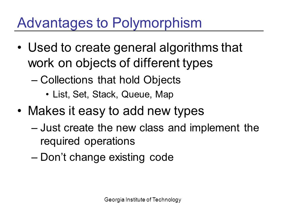Georgia Institute of Technology Advantages to Polymorphism Used to create general algorithms that work on objects of different types –Collections that hold Objects List, Set, Stack, Queue, Map Makes it easy to add new types –Just create the new class and implement the required operations –Don't change existing code