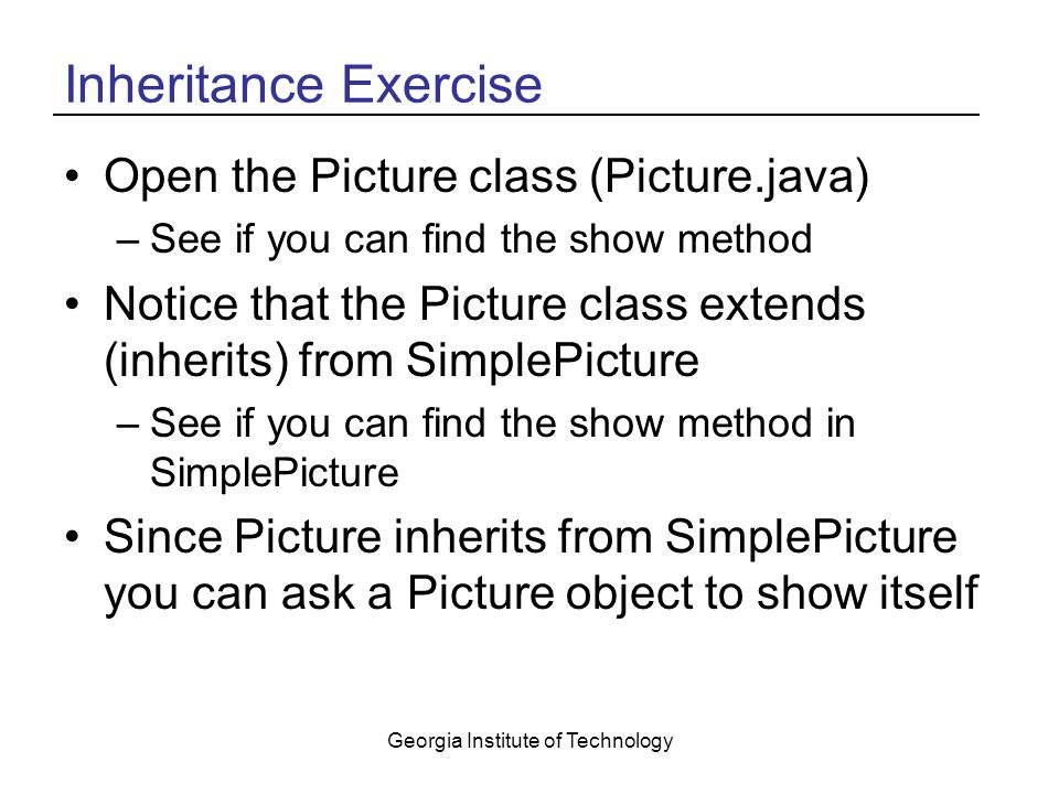 Georgia Institute of Technology Inheritance Exercise Open the Picture class (Picture.java) –See if you can find the show method Notice that the Picture class extends (inherits) from SimplePicture –See if you can find the show method in SimplePicture Since Picture inherits from SimplePicture you can ask a Picture object to show itself