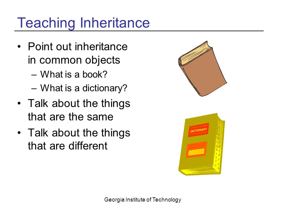 Georgia Institute of Technology Teaching Inheritance Point out inheritance in common objects –What is a book.