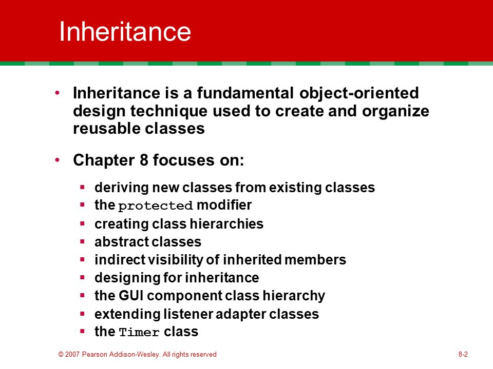 8-2 Inheritance Inheritance is a fundamental object-oriented design technique used to create and organize reusable classes Chapter 8 focuses on:  deriving new classes from existing classes  the protected modifier  creating class hierarchies  abstract classes  indirect visibility of inherited members  designing for inheritance  the GUI component class hierarchy  extending listener adapter classes  the Timer class