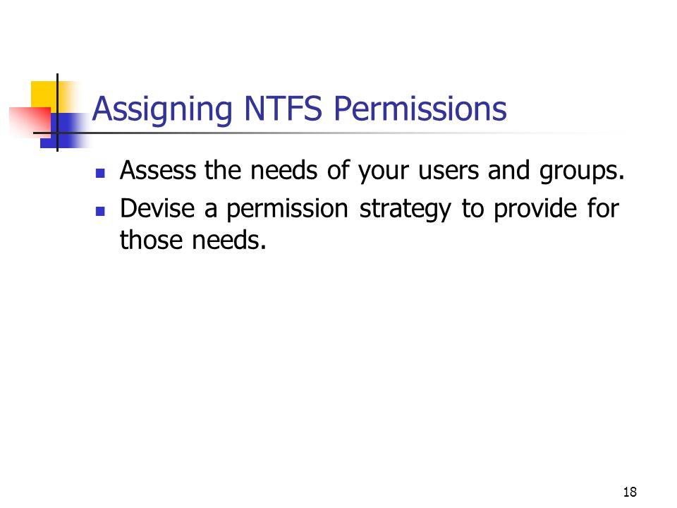 18 Assigning NTFS Permissions Assess the needs of your users and groups.