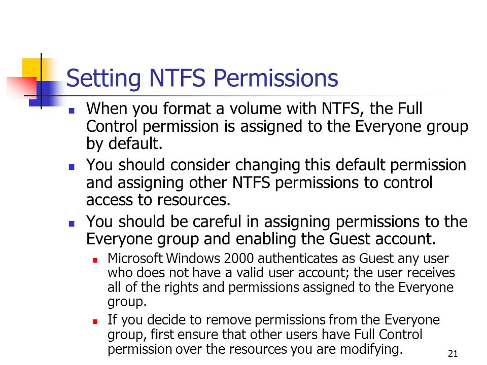 21 Setting NTFS Permissions When you format a volume with NTFS, the Full Control permission is assigned to the Everyone group by default.