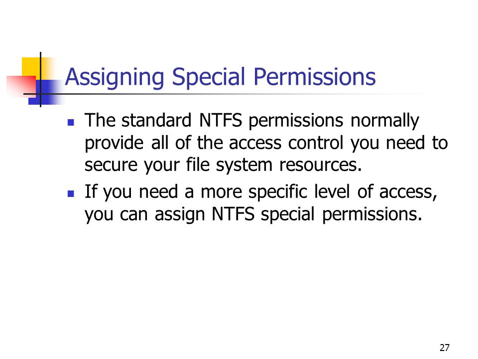 27 Assigning Special Permissions The standard NTFS permissions normally provide all of the access control you need to secure your file system resources.