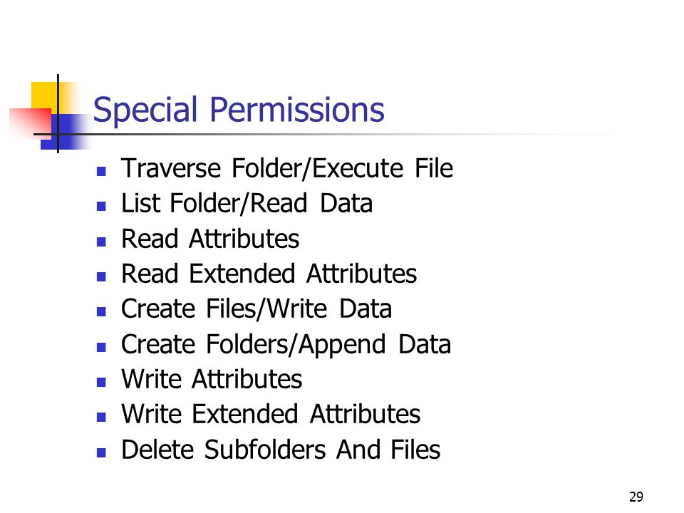 29 Special Permissions Traverse Folder/Execute File List Folder/Read Data Read Attributes Read Extended Attributes Create Files/Write Data Create Folders/Append Data Write Attributes Write Extended Attributes Delete Subfolders And Files