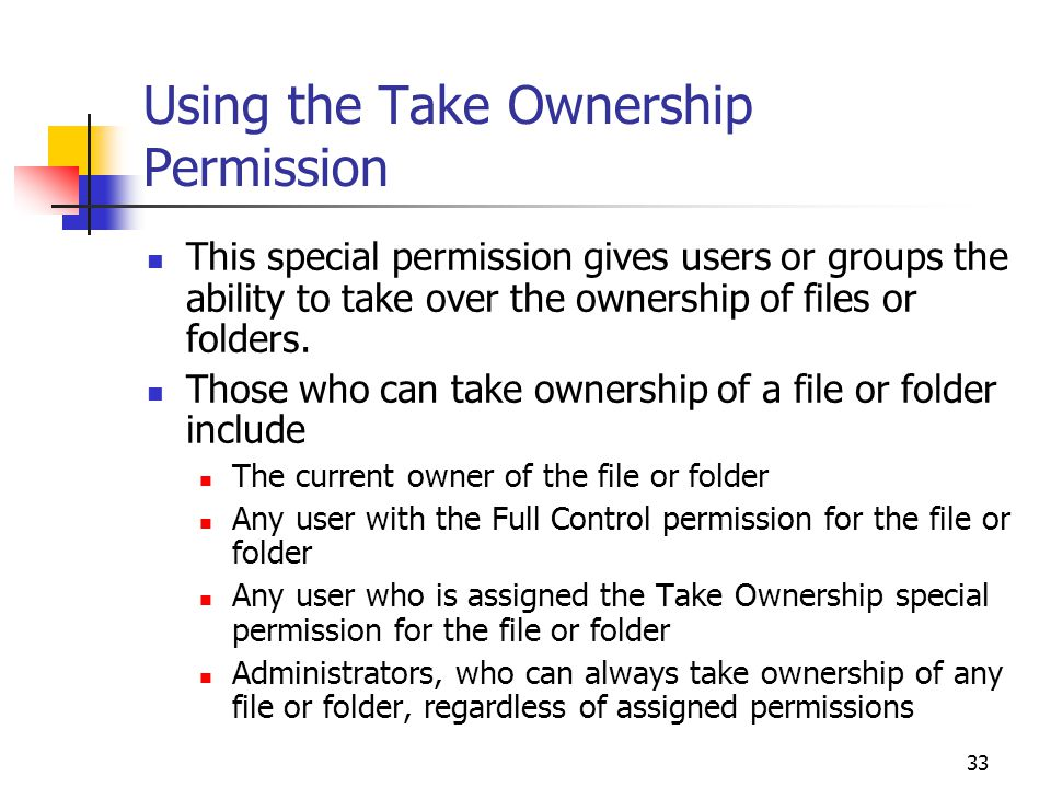33 Using the Take Ownership Permission This special permission gives users or groups the ability to take over the ownership of files or folders.