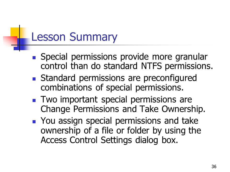 36 Lesson Summary Special permissions provide more granular control than do standard NTFS permissions.