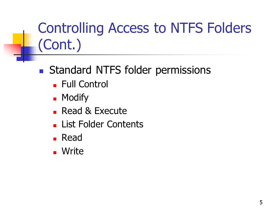 5 Controlling Access to NTFS Folders (Cont.) Standard NTFS folder permissions Full Control Modify Read & Execute List Folder Contents Read Write