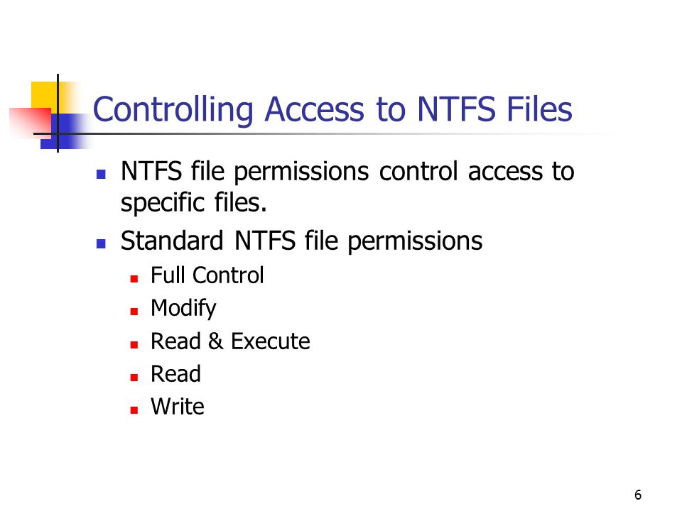 6 Controlling Access to NTFS Files NTFS file permissions control access to specific files.