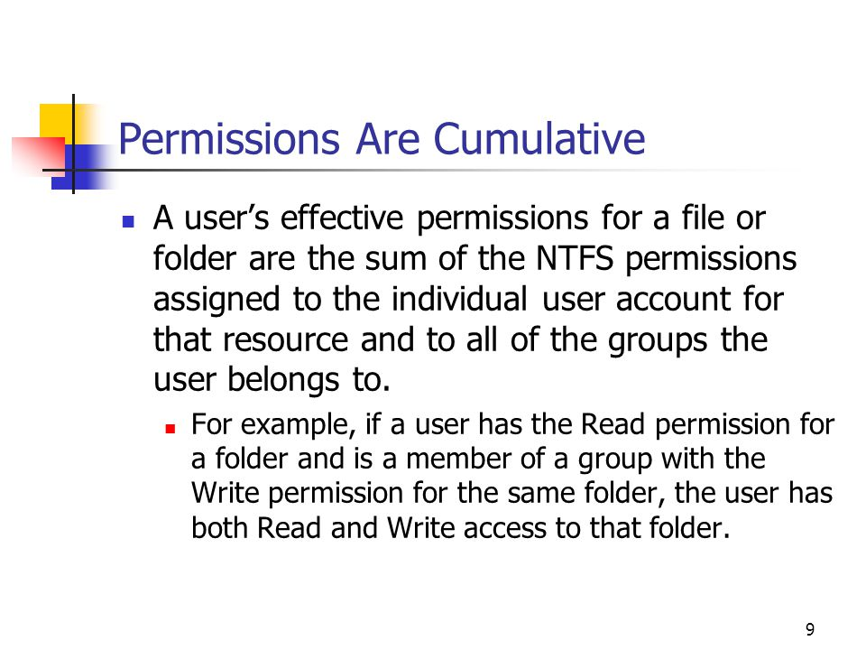 9 Permissions Are Cumulative A user's effective permissions for a file or folder are the sum of the NTFS permissions assigned to the individual user account for that resource and to all of the groups the user belongs to.