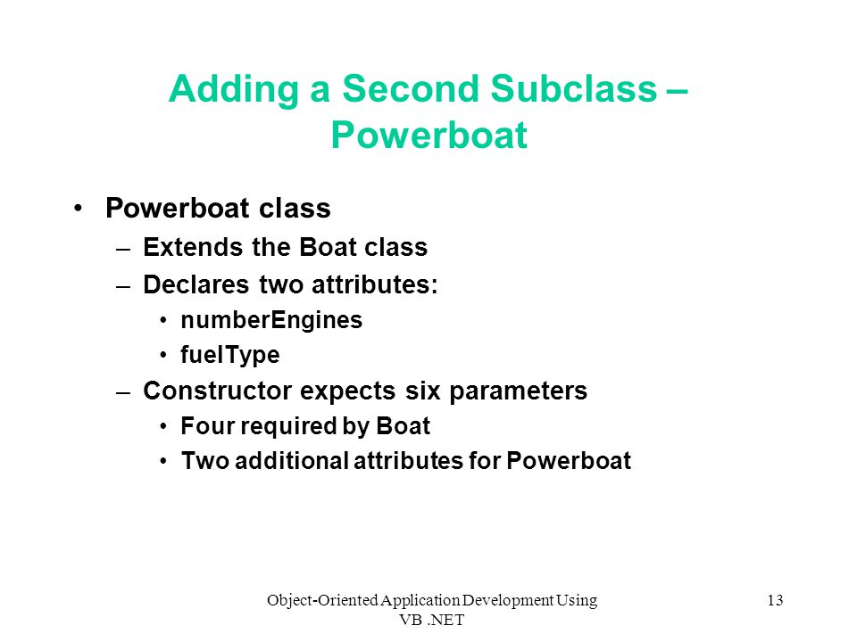 Object-Oriented Application Development Using VB.NET 13 Adding a Second Subclass – Powerboat Powerboat class –Extends the Boat class –Declares two attributes: numberEngines fuelType –Constructor expects six parameters Four required by Boat Two additional attributes for Powerboat