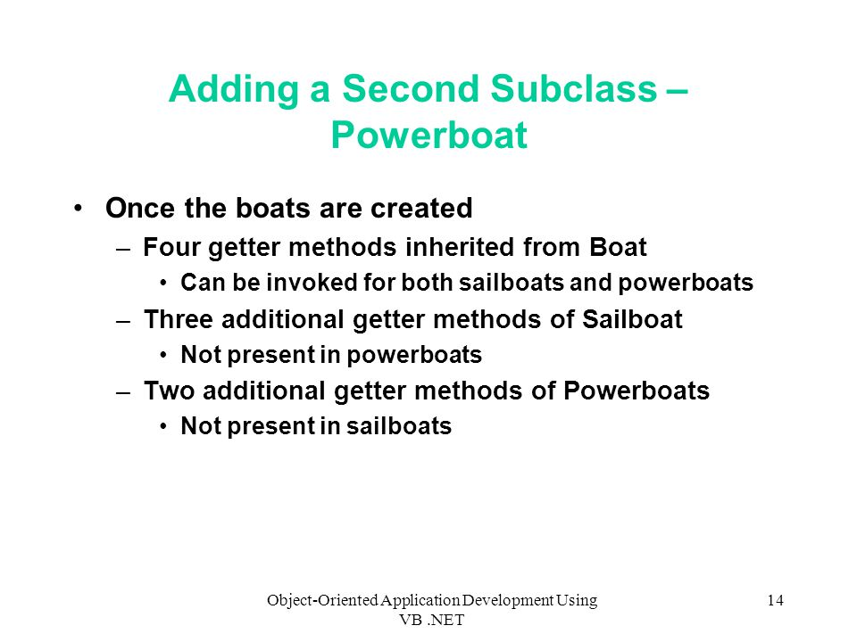 Object-Oriented Application Development Using VB.NET 14 Adding a Second Subclass – Powerboat Once the boats are created –Four getter methods inherited from Boat Can be invoked for both sailboats and powerboats –Three additional getter methods of Sailboat Not present in powerboats –Two additional getter methods of Powerboats Not present in sailboats