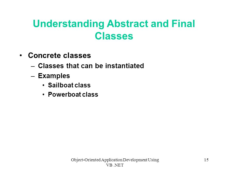 Object-Oriented Application Development Using VB.NET 15 Understanding Abstract and Final Classes Concrete classes –Classes that can be instantiated –Examples Sailboat class Powerboat class