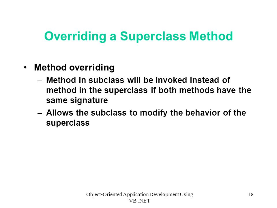 Object-Oriented Application Development Using VB.NET 18 Overriding a Superclass Method Method overriding –Method in subclass will be invoked instead of method in the superclass if both methods have the same signature –Allows the subclass to modify the behavior of the superclass
