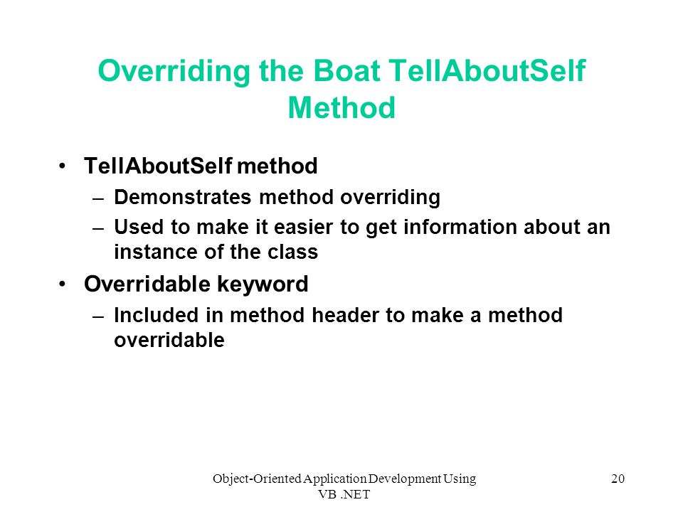 Object-Oriented Application Development Using VB.NET 20 Overriding the Boat TellAboutSelf Method TellAboutSelf method –Demonstrates method overriding –Used to make it easier to get information about an instance of the class Overridable keyword –Included in method header to make a method overridable