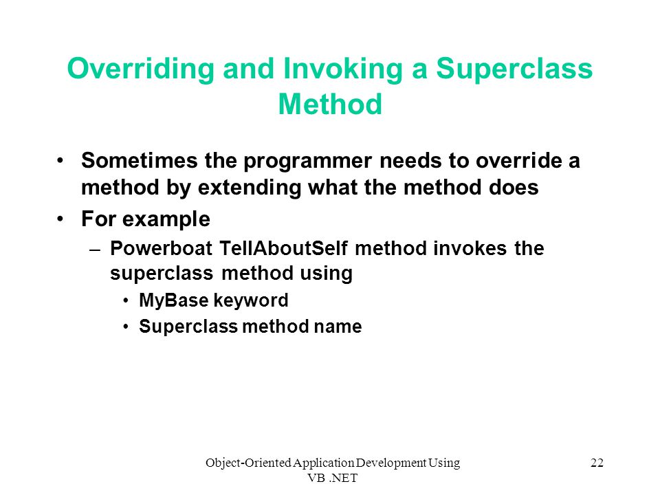 Object-Oriented Application Development Using VB.NET 22 Overriding and Invoking a Superclass Method Sometimes the programmer needs to override a method by extending what the method does For example –Powerboat TellAboutSelf method invokes the superclass method using MyBase keyword Superclass method name