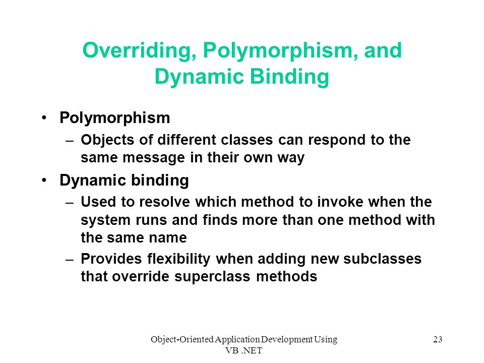 Object-Oriented Application Development Using VB.NET 23 Overriding, Polymorphism, and Dynamic Binding Polymorphism –Objects of different classes can respond to the same message in their own way Dynamic binding –Used to resolve which method to invoke when the system runs and finds more than one method with the same name –Provides flexibility when adding new subclasses that override superclass methods