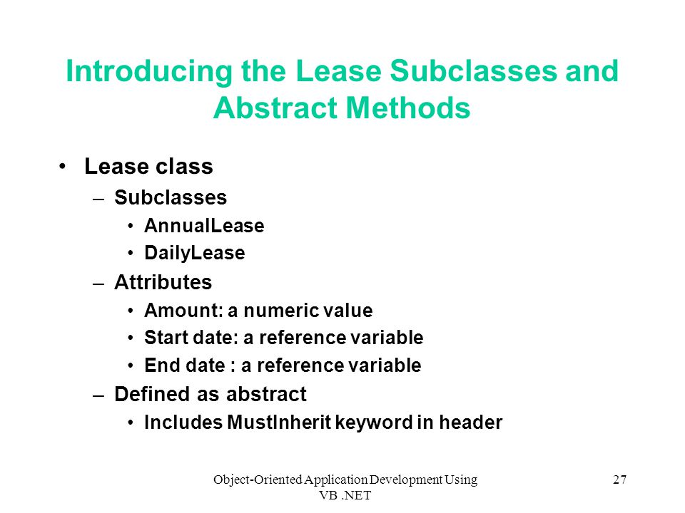 Object-Oriented Application Development Using VB.NET 27 Introducing the Lease Subclasses and Abstract Methods Lease class –Subclasses AnnualLease DailyLease –Attributes Amount: a numeric value Start date: a reference variable End date : a reference variable –Defined as abstract Includes MustInherit keyword in header