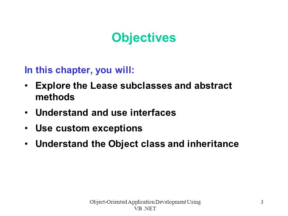 Object-Oriented Application Development Using VB.NET 3 Objectives In this chapter, you will: Explore the Lease subclasses and abstract methods Understand and use interfaces Use custom exceptions Understand the Object class and inheritance