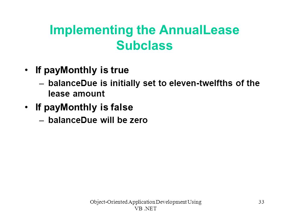 Object-Oriented Application Development Using VB.NET 33 Implementing the AnnualLease Subclass If payMonthly is true –balanceDue is initially set to eleven-twelfths of the lease amount If payMonthly is false –balanceDue will be zero