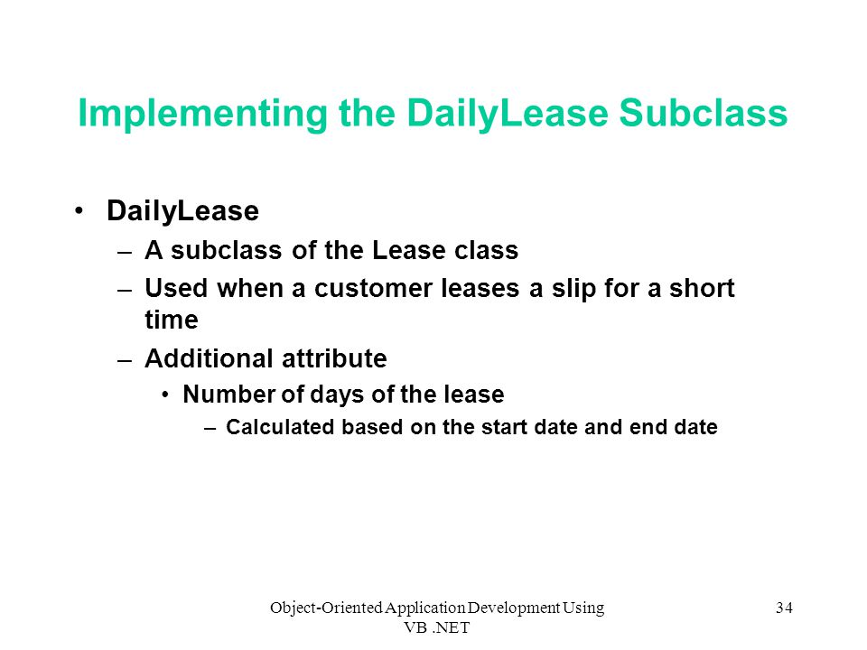 Object-Oriented Application Development Using VB.NET 34 Implementing the DailyLease Subclass DailyLease –A subclass of the Lease class –Used when a customer leases a slip for a short time –Additional attribute Number of days of the lease –Calculated based on the start date and end date