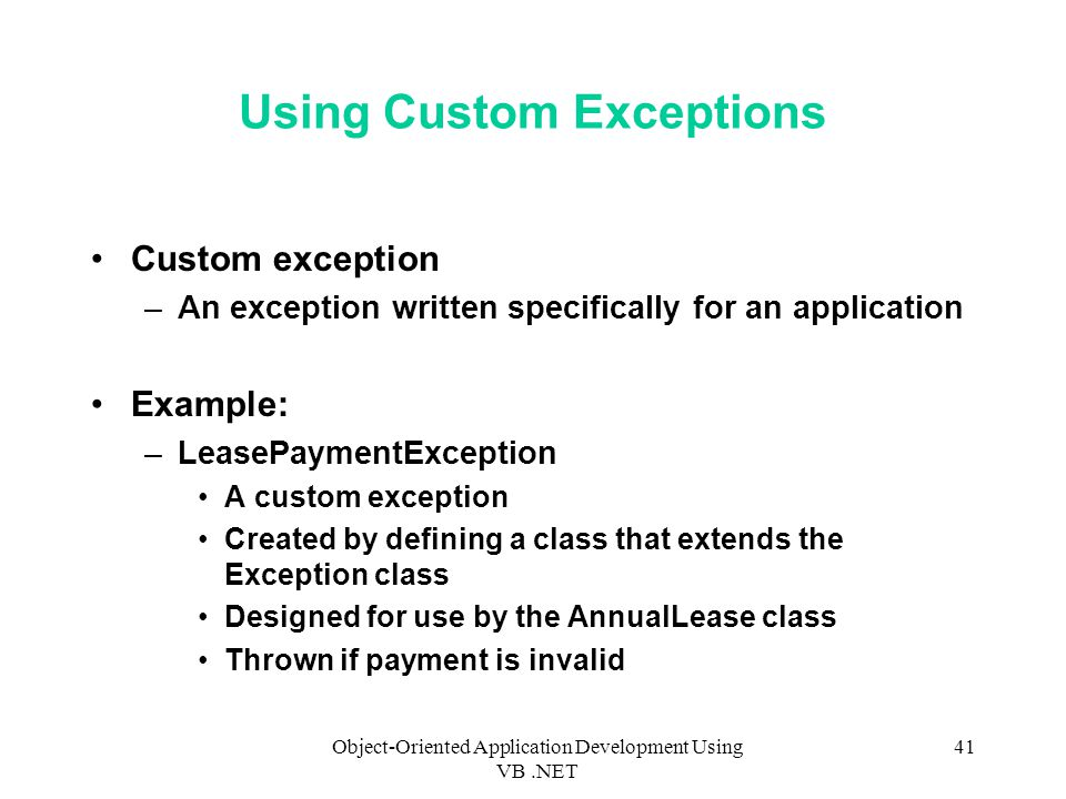 Object-Oriented Application Development Using VB.NET 41 Using Custom Exceptions Custom exception –An exception written specifically for an application Example: –LeasePaymentException A custom exception Created by defining a class that extends the Exception class Designed for use by the AnnualLease class Thrown if payment is invalid