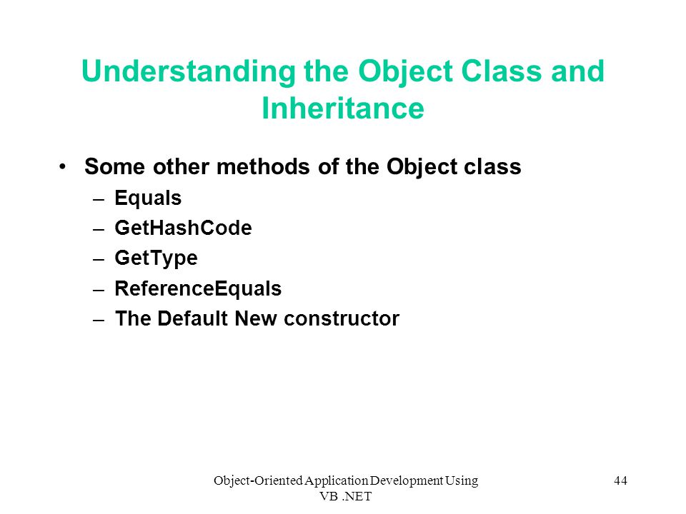 Object-Oriented Application Development Using VB.NET 44 Understanding the Object Class and Inheritance Some other methods of the Object class –Equals –GetHashCode –GetType –ReferenceEquals –The Default New constructor