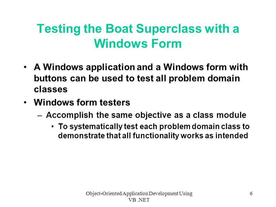 Object-Oriented Application Development Using VB.NET 6 Testing the Boat Superclass with a Windows Form A Windows application and a Windows form with buttons can be used to test all problem domain classes Windows form testers –Accomplish the same objective as a class module To systematically test each problem domain class to demonstrate that all functionality works as intended