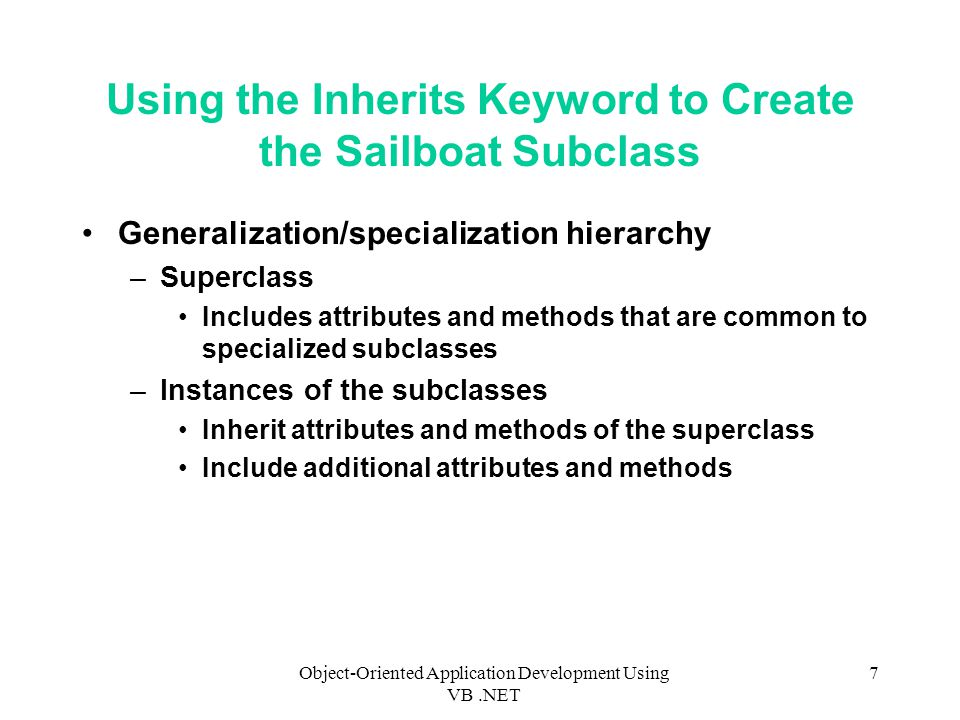 Object-Oriented Application Development Using VB.NET 7 Using the Inherits Keyword to Create the Sailboat Subclass Generalization/specialization hierarchy –Superclass Includes attributes and methods that are common to specialized subclasses –Instances of the subclasses Inherit attributes and methods of the superclass Include additional attributes and methods