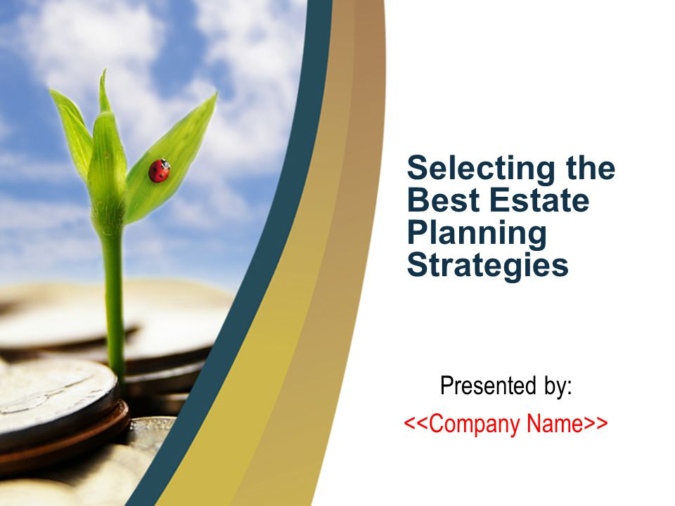 1 Selecting the Best Estate Planning Strategies Presented by: >