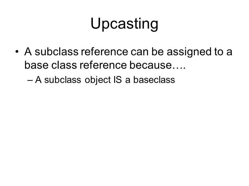Upcasting A subclass reference can be assigned to a base class reference because….