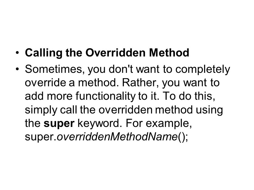 Calling the Overridden Method Sometimes, you don t want to completely override a method.