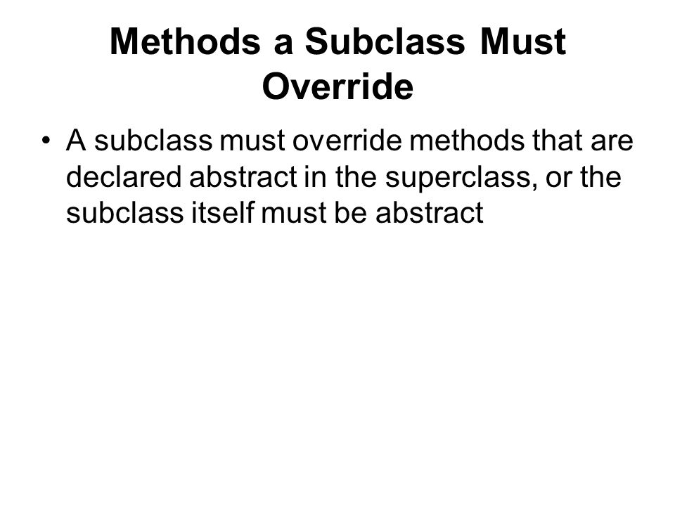 Methods a Subclass Must Override A subclass must override methods that are declared abstract in the superclass, or the subclass itself must be abstract