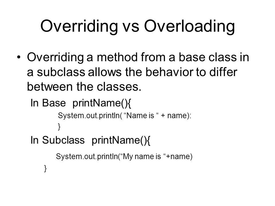Overriding vs Overloading Overriding a method from a base class in a subclass allows the behavior to differ between the classes.