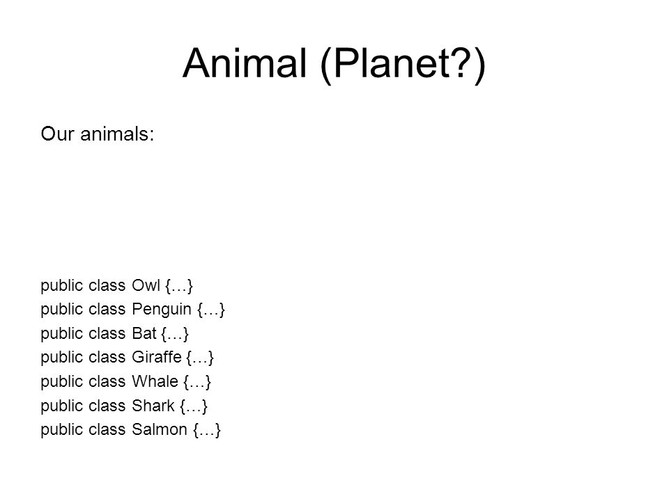 Animal (Planet ) Our animals: public class Owl {…} public class Penguin {…} public class Bat {…} public class Giraffe {…} public class Whale {…} public class Shark {…} public class Salmon {…}