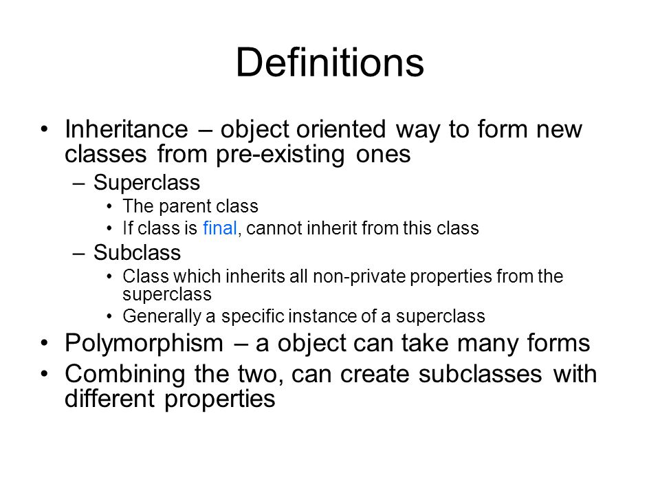 Definitions Inheritance – object oriented way to form new classes from pre-existing ones –Superclass The parent class If class is final, cannot inherit from this class –Subclass Class which inherits all non-private properties from the superclass Generally a specific instance of a superclass Polymorphism – a object can take many forms Combining the two, can create subclasses with different properties