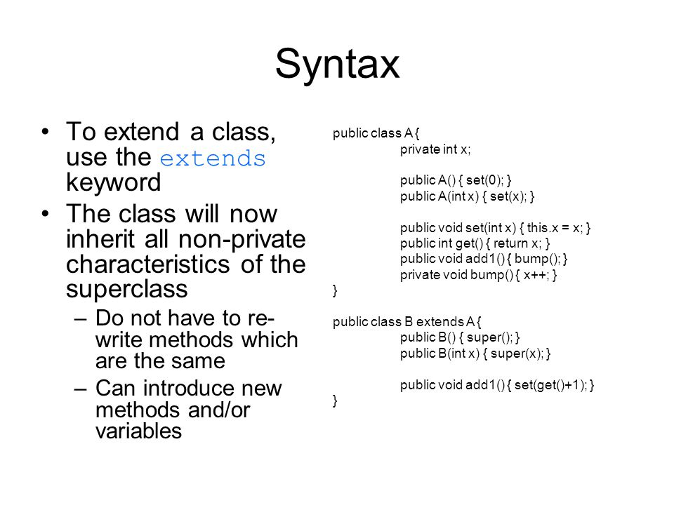 Syntax To extend a class, use the extends keyword The class will now inherit all non-private characteristics of the superclass –Do not have to re- write methods which are the same –Can introduce new methods and/or variables public class A { private int x; public A() { set(0); } public A(int x) { set(x); } public void set(int x) { this.x = x; } public int get() { return x; } public void add1() { bump(); } private void bump() { x++; } } public class B extends A { public B() { super(); } public B(int x) { super(x); } public void add1() { set(get()+1); } }