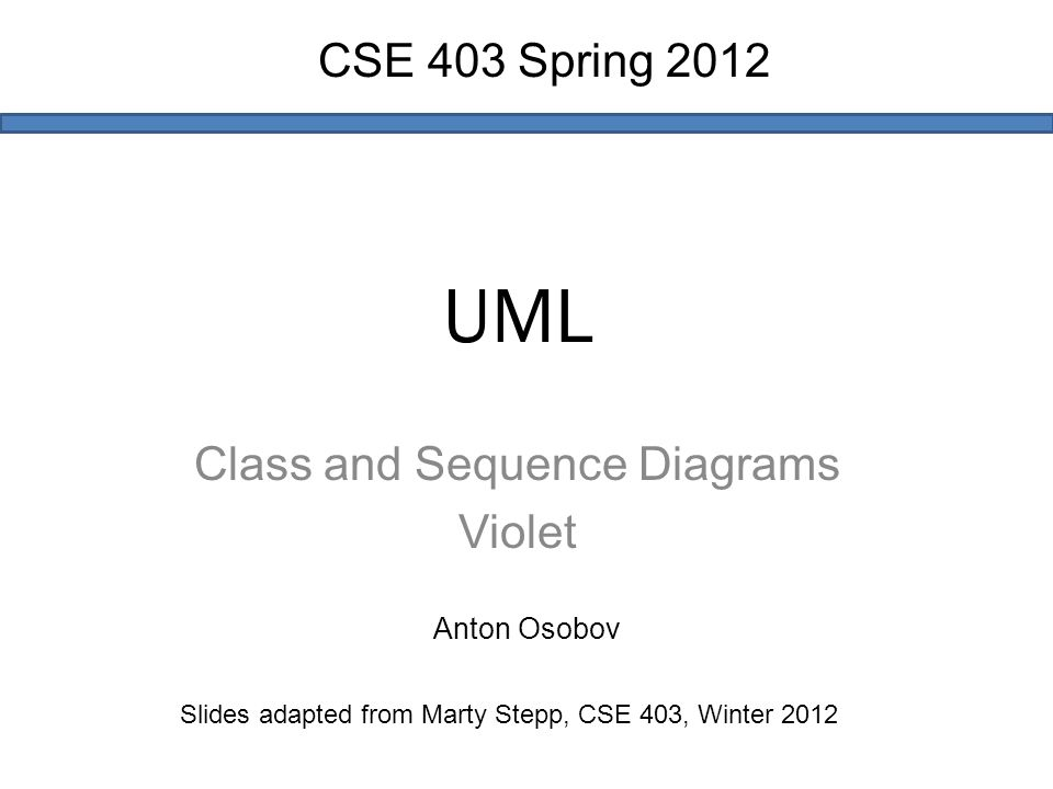 UML Class and Sequence Diagrams Violet Slides adapted from Marty Stepp, CSE 403, Winter 2012 CSE 403 Spring 2012 Anton Osobov