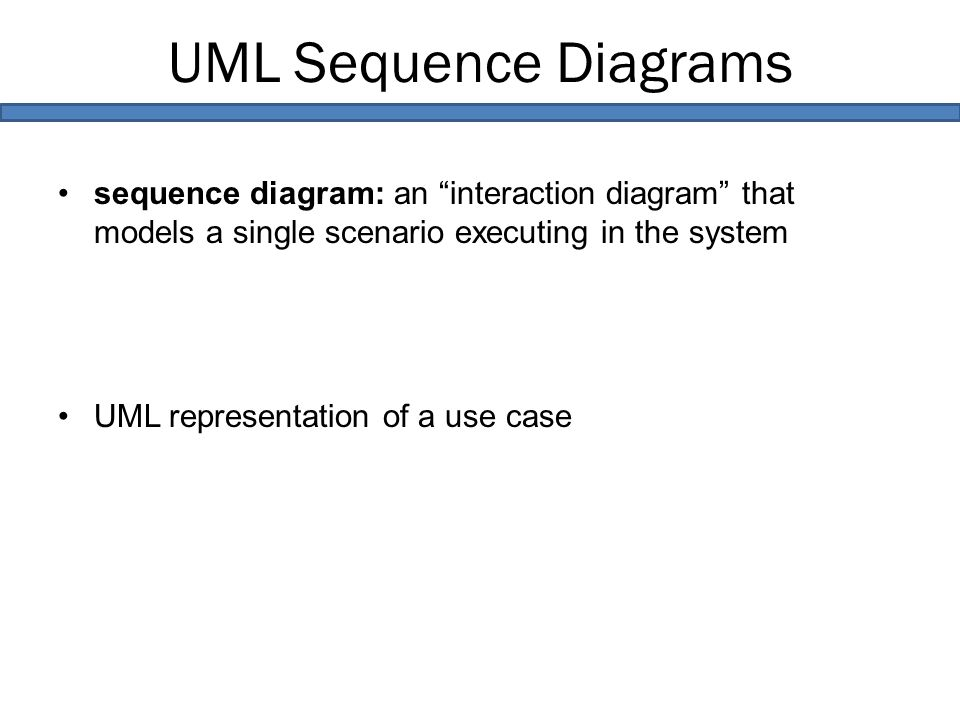 UML Sequence Diagrams sequence diagram: an interaction diagram that models a single scenario executing in the system UML representation of a use case