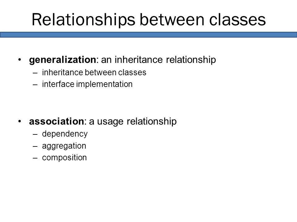 Relationships between classes generalization: an inheritance relationship –inheritance between classes –interface implementation association: a usage relationship –dependency –aggregation –composition