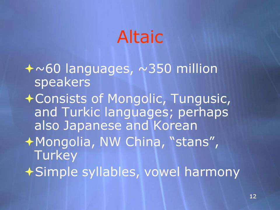 12 Altaic  ~60 languages, ~350 million speakers  Consists of Mongolic, Tungusic, and Turkic languages; perhaps also Japanese and Korean  Mongolia, NW China, stans , Turkey  Simple syllables, vowel harmony  ~60 languages, ~350 million speakers  Consists of Mongolic, Tungusic, and Turkic languages; perhaps also Japanese and Korean  Mongolia, NW China, stans , Turkey  Simple syllables, vowel harmony