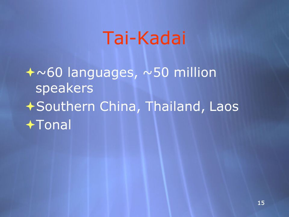 15 Tai-Kadai  ~60 languages, ~50 million speakers  Southern China, Thailand, Laos  Tonal  ~60 languages, ~50 million speakers  Southern China, Thailand, Laos  Tonal