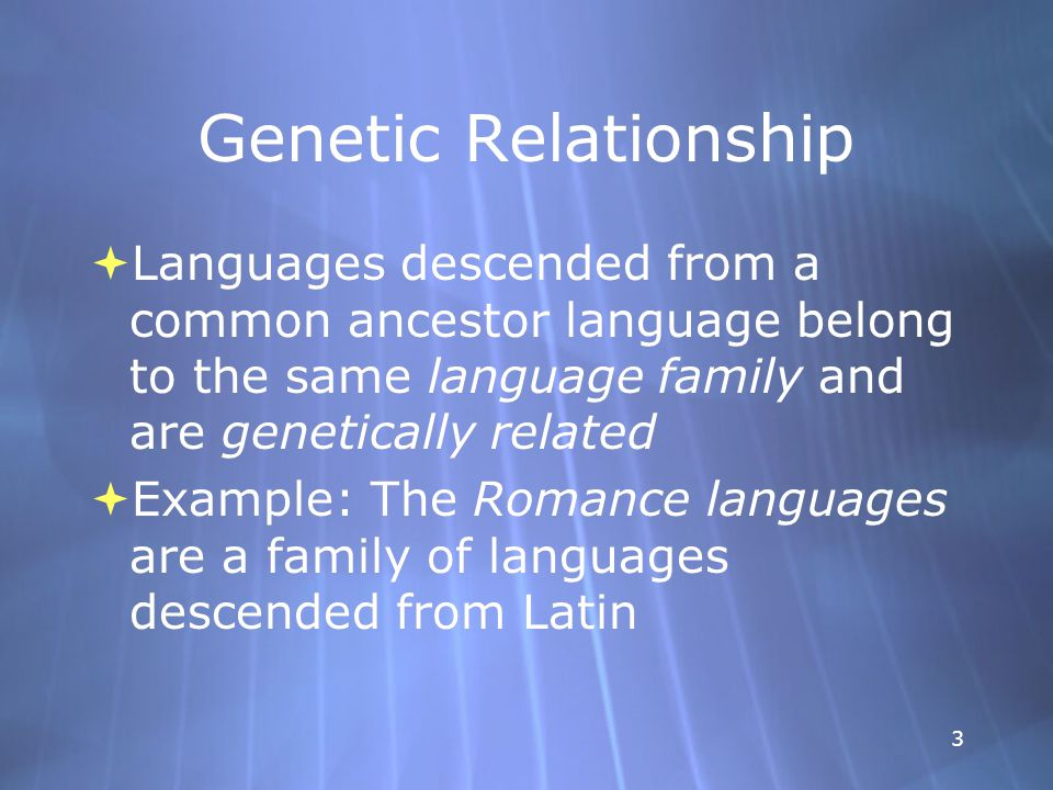 3 Genetic Relationship  Languages descended from a common ancestor language belong to the same language family and are genetically related  Example: The Romance languages are a family of languages descended from Latin  Languages descended from a common ancestor language belong to the same language family and are genetically related  Example: The Romance languages are a family of languages descended from Latin