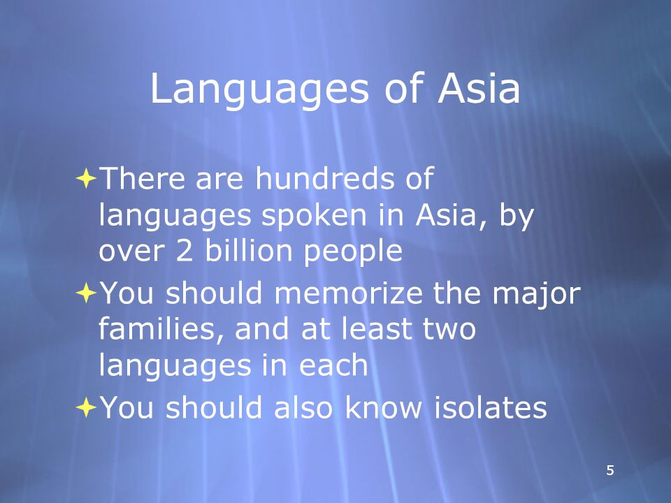 5 Languages of Asia  There are hundreds of languages spoken in Asia, by over 2 billion people  You should memorize the major families, and at least two languages in each  You should also know isolates  There are hundreds of languages spoken in Asia, by over 2 billion people  You should memorize the major families, and at least two languages in each  You should also know isolates