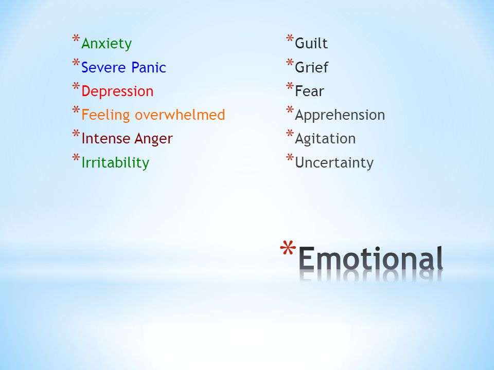 * Anxiety * Severe Panic * Depression * Feeling overwhelmed * Intense Anger * Irritability * Guilt * Grief * Fear * Apprehension * Agitation * Uncertainty