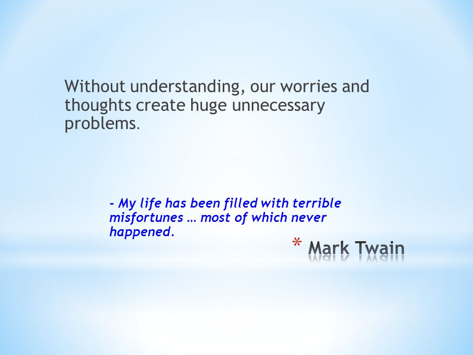 Without understanding, our worries and thoughts create huge unnecessary problems.
