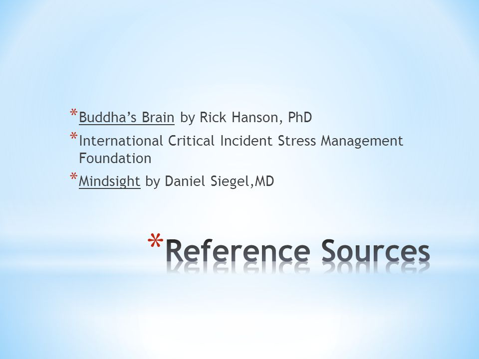 * Buddha's Brain by Rick Hanson, PhD * International Critical Incident Stress Management Foundation * Mindsight by Daniel Siegel,MD