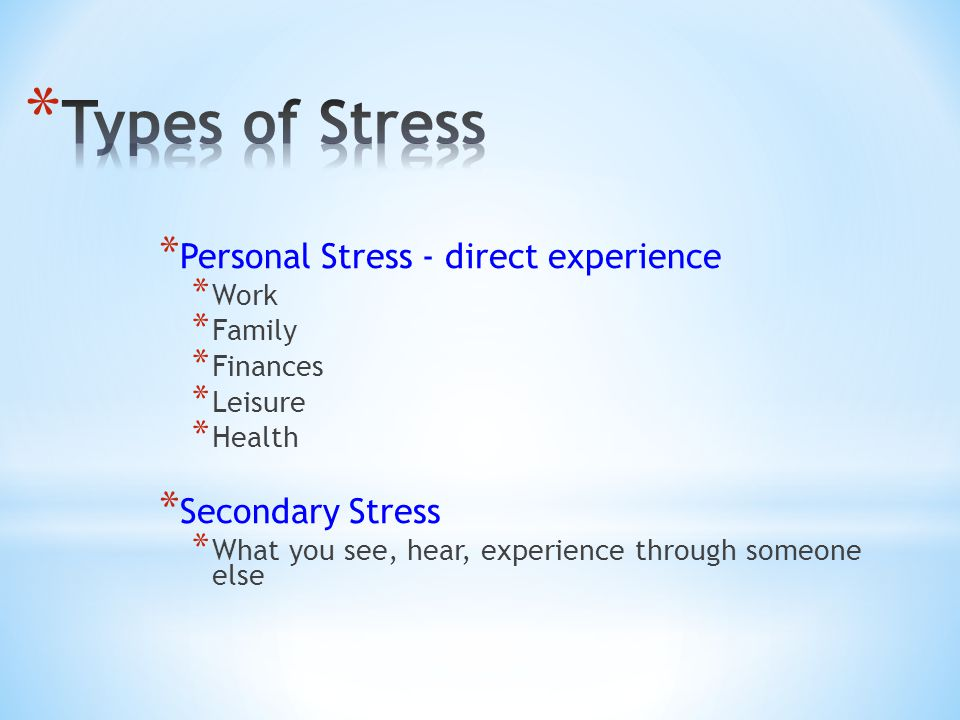 * Personal Stress - direct experience * Work * Family * Finances * Leisure * Health * Secondary Stress * What you see, hear, experience through someone else