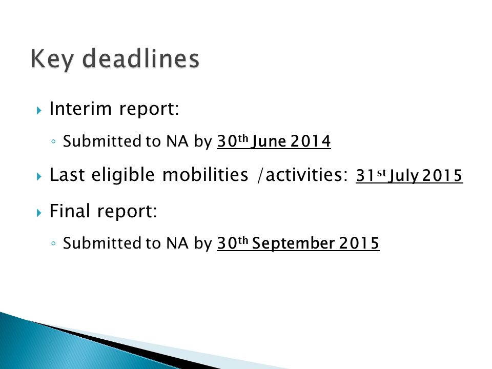  Interim report: ◦ Submitted to NA by 30 th June 2014  Last eligible mobilities /activities: 31 st July 2015  Final report: ◦ Submitted to NA by 30 th September 2015